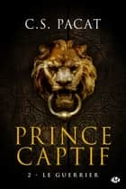 Le Guerrier - Prince Captif, T2 ebook by C.S Pacat