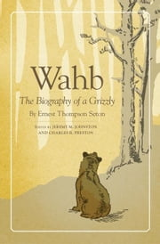 Wahb - The Biography of a Grizzly ebook by Mr. Ernest Thompson Seton,Mr. Jeremy M. Johnston,Charles R. Preston