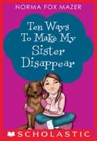 Ten Ways to Make My Sister Disappear ebook by Norma Fox Mazer