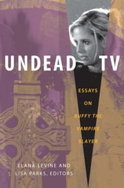Undead TV - Essays on Buffy the Vampire Slayer ebook by Mary Celeste Kearney,Susan Murray,Elana Levine,Lisa Ann Parks