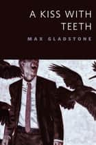 A Kiss With Teeth - A Tor.Com Original ebooks by Max Gladstone