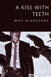 A Kiss With Teeth - A Tor.Com Original ebook by Max Gladstone