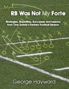 My RB Was Not My Forte: Strategies, Stupidities, Successes and Lessons from One Junkie's Fantasy Football Season ebook by George Hayward