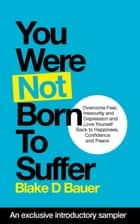 You Were Not Born to Suffer Sampler - How to Overcome Fear, Insecurity and Depression and Love Yourself Back to Freedome, Happiness and Peace ebook by