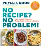 No Recipe? No Problem! - How to Pull Together Tasty Meals without a Recipe ebook by Phyllis Good