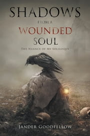Shadows from a Wounded Soul - The Nuance of My Soliloquy ebook by Jander Goodfellow