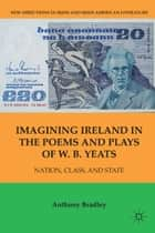 Imagining Ireland in the Poems and Plays of W. B. Yeats - Nation, Class, and State ebook by A. Bradley