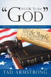 "It's OK To Say ""God"" - Prelude to a Constitutional Renaissance ebook by Tad Armstrong"