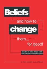 Beliefs and how to change them... for good! ebook by Tony Burgess,Julie French