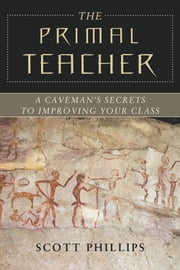 The Primal Teacher - A Caveman's Secrets to Improving Your Class ebook by Scott Phillips