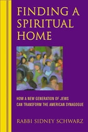 Finding a Spiritual Home - How a New Generation of Jews Can Transform the American Synagogue ebook by Rabbi Sidney Schwarz, PhD