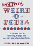Politics Weird-o-Pedia - The Ultimate Book of Surprising, Strange, and Incredibly Bizarre Facts about Politics ebook by Tim Rowland