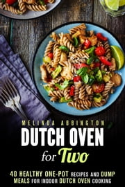 Dutch Oven for Two: 40 Healthy One-Pot Recipes and Dump Meals for Indoor Dutch Oven Cooking - Dump Meals for Two ebook by Melinda Abbington
