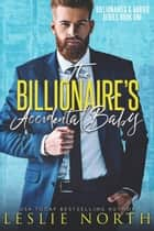 The Billionaire's Accidental Baby - Billionaires & Babies, #1 ebook by Leslie North