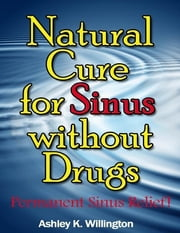Natural Cure for Sinus Without Drugs: Permanent Sinus Relief! ebook by Ashley K. Willington