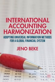 International Accounting Harmonization - Adopting Universal Information Methods for a Global Financial System ebook by Jeno Beke