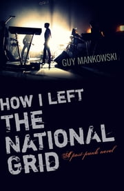 How I Left The National Grid - A Post-Punk Novel ebook by Guy Mankowski
