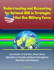 Understanding and Accounting for National Will in Strategies that Use Military Force: Case Studies of Gulf War, Desert Storm, Operations in Somalia and Bosnia-Herzegovina, Operation Joint Endeavor ebook by Progressive Management