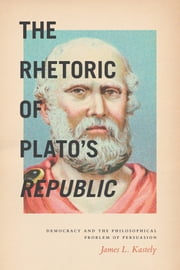 The Rhetoric of Plato's Republic - Democracy and the Philosophical Problem of Persuasion ebook by James L. Kastely