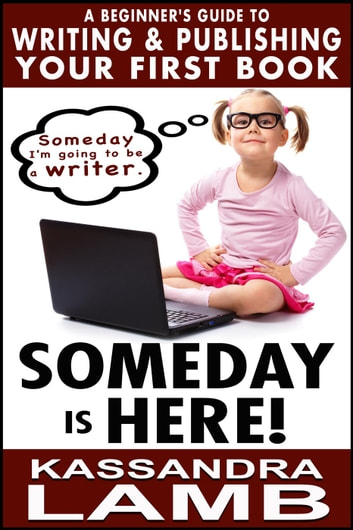 Someday is Here! A Beginner's Guide to Writing and Publishing Your First Book ebook by Kassandra Lamb