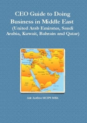 CEO Guide to Doing Business in Middle East (United Arab Emirates, Saudi Arabia, Kuwait, Bahrain and Qatar) ebook by Ade Asefeso MCIPS MBA