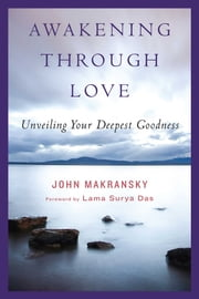 Awakening Through Love - Unveiling Your Deepest Goodness ebook by John Makransky,Lama Surya Das,Philip Osgood
