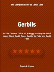 Gerbils - In This Owner's Guide To A Happy Healthy Pet You'll Learn About Gerbil Cage, Gerbils As Pets, and Gerbil Food ebook by Edwin Peters