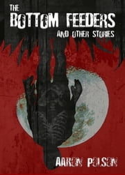 The Bottom Feeders and Other Stories Bonus Edition ebook by Aaron Polson