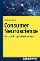 Consumer Neuroscience - Ein transdisziplinäres Lehrbuch ebook by Peter Kenning