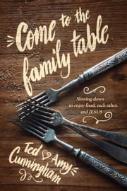 Come to the Family Table - Slowing Down to Enjoy Food, Each Other, and Jesus ebook by Ted Cunningham,Amy Cunningham