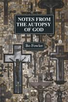 Notes From the Autopsy of God ebook by Bo Fowler