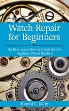 Watch Repair for Beginners ebook by Harold C. Kelly