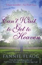 Can't Wait to Get to Heaven ebook by Fannie Flagg