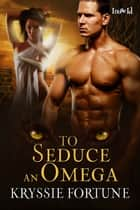 To Seduce an Omega ebook by Kryssie Fortune