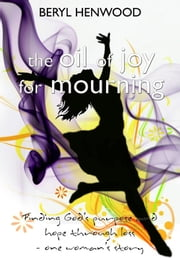 The Oil of Joy for Mourning - Finding God's purpose and hope through loss - one woman's story ebook by Beryl Henwood