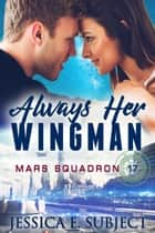 Always Her Wingman - Mars Squadron 17, #1 ebook by Jessica E. Subject