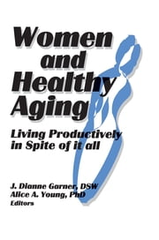Women and Healthy Aging - Living Productively in Spite of It All ebook by J Dianne Garner,Alice A Young