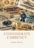 Confederate Currency eBook by Pierre Fricke