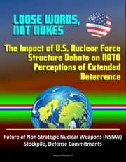 Loose Words, Not Nukes: The Impact of U.S. Nuclear Force Structure Debate on NATO Perceptions of Extended Deterrence - Future of Non-Strategic Nuclear Weapons (NSNW) Stockpile, Defense Commitments ebook by Progressive Management
