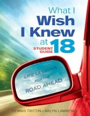 What I Wish I Knew at 18: Life Lessons for the Road Ahead - Student Guide ebook by Dennis Trittin,Arlyn Lawrence