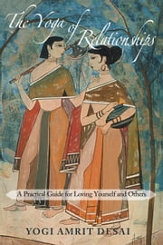The Yoga of Relationships - A Practical Guide for Loving Yourself and Others ebook by Yogi Amrit Desai