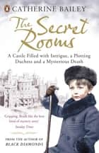 The Secret Rooms - A Castle Filled with Intrigue, a Plotting Duchess and a Mysterious Death ebook by Catherine Bailey