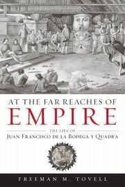 At the Far Reaches of Empire - The Life of Juan Francisco de la Bodega y Quadra ebook by Freeman M. M. Tovell