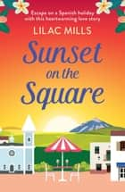 Sunset on the Square - Escape on a Spanish holiday with this heartwarming love story ebook by Lilac Mills