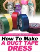 How to Make a Duct Tape Dress - Duct Tape Projects, #2 ebook by Sarah Richards