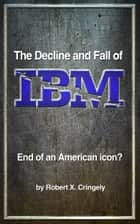 The Decline and Fall of IBM ebook by Robert X. Cringely