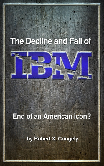 The Decline and Fall of IBM - End of an American Icon? ebook by Robert X. Cringely