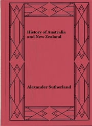 History of Australia and New Zealand (illustrated edition) ebook by Alexander Sutherland,George Sutherland