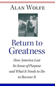 Return to Greatness - How America Lost Its Sense of Purpose and What It Needs to Do to Recover It ebook by Alan Wolfe
