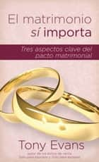 El matrimonio sí importa - Tres aspectos claves del pacto matrimonial ebook by Tony Evans